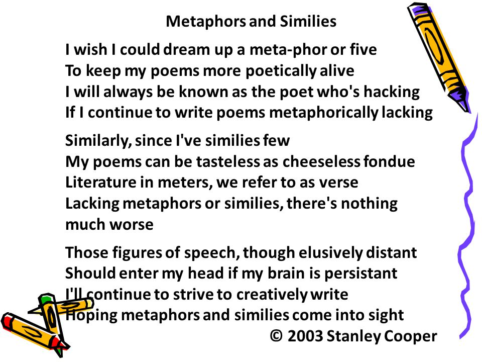 Metaphors and Similies I wish I could dream up a meta-phor or five To keep my poems more poetically alive I will always be known as the poet who's hac
