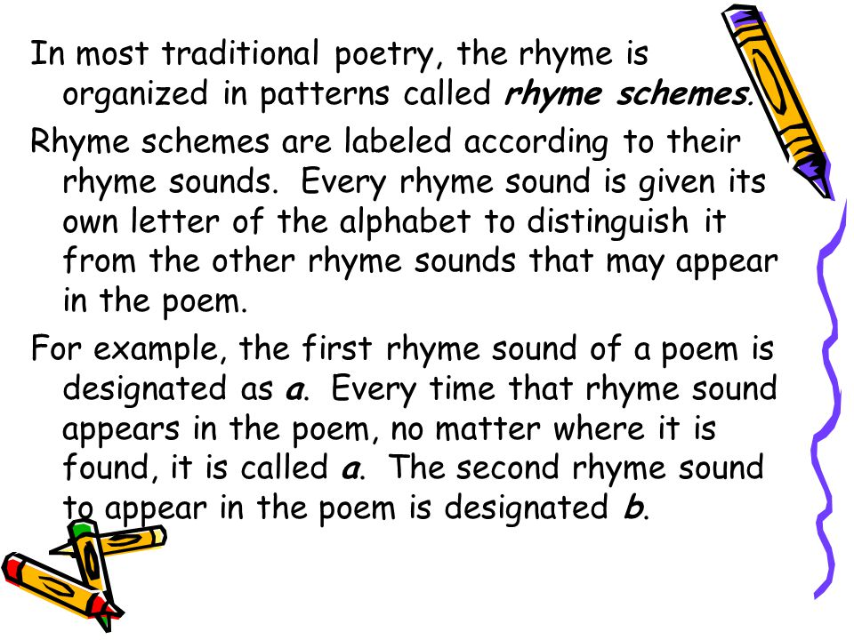 In most traditional poetry, the rhyme is organized in patterns called rhyme schemes. Rhyme schemes are labeled according to their rhyme sounds. Every