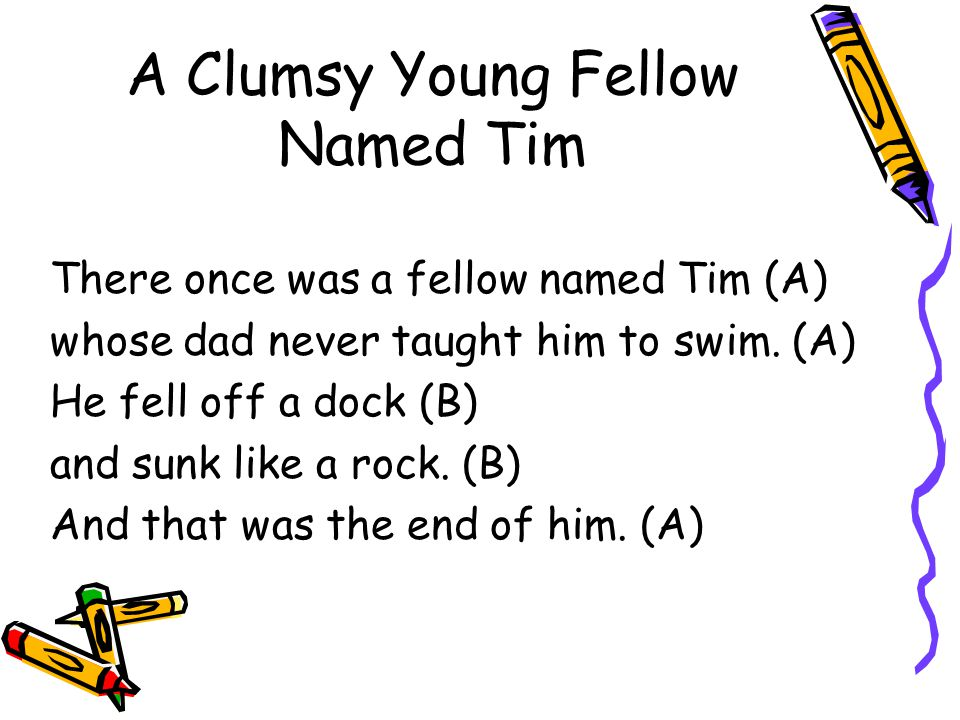 A Clumsy Young Fellow Named Tim There once was a fellow named Tim (A) whose dad never taught him to swim. (A) He fell off a dock (B) and sunk like a r
