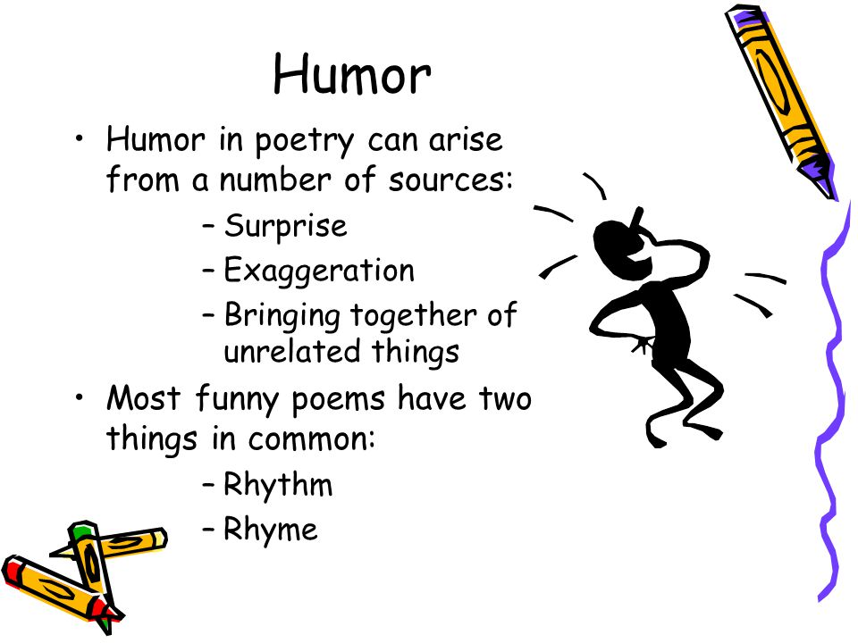 Humor Humor in poetry can arise from a number of sources: –Surprise –Exaggeration –Bringing together of unrelated things Most funny poems have two thi