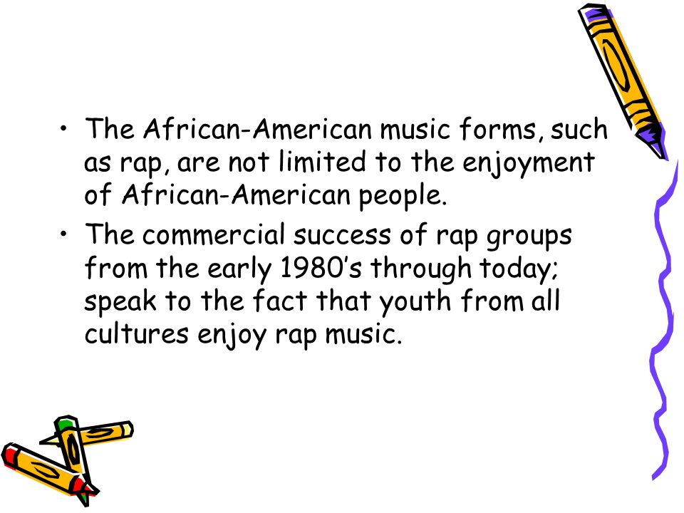 The African-American music forms, such as rap, are not limited to the enjoyment of African-American people. The commercial success of rap groups from