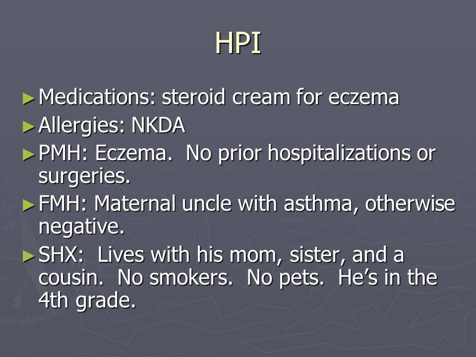 HPI ► Medications: steroid cream for eczema ► Allergies: NKDA ► PMH: Eczema. No prior hospitalizations or surgeries. ► FMH: Maternal uncle with asthma