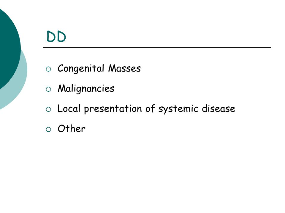 DD  Congenital Masses  Malignancies  Local presentation of systemic disease  Other