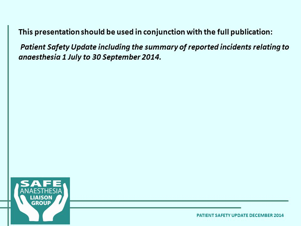 PATIENT SAFETY UPDATE DECEMBER 2014 This presentation should be used in conjunction with the full publication: Patient Safety Update including the summary of reported incidents relating to anaesthesia 1 July to 30 September 2014.