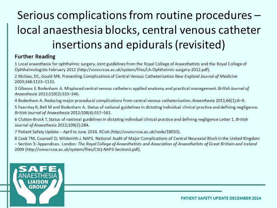 Serious complications from routine procedures – local anaesthesia blocks, central venous catheter insertions and epidurals (revisited) PATIENT SAFETY UPDATE DECEMBER 2014 Further Reading 1 Local anaesthesia for ophthalmic surgery.