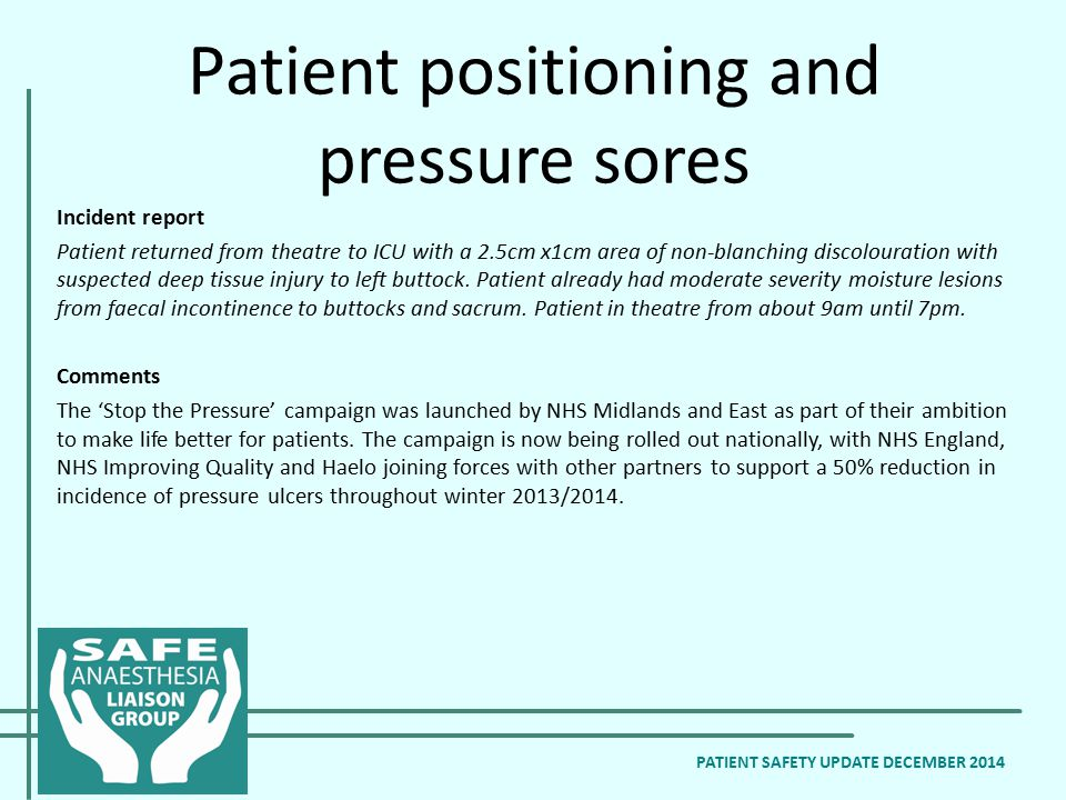Patient positioning and pressure sores PATIENT SAFETY UPDATE DECEMBER 2014 Incident report Patient returned from theatre to ICU with a 2.5cm x1cm area of non-blanching discolouration with suspected deep tissue injury to left buttock.