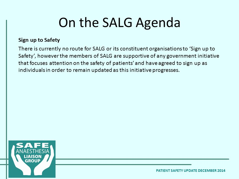 On the SALG Agenda Sign up to Safety There is currently no route for SALG or its constituent organisations to 'Sign up to Safety', however the members of SALG are supportive of any government initiative that focuses attention on the safety of patients' and have agreed to sign up as individuals in order to remain updated as this initiative progresses.