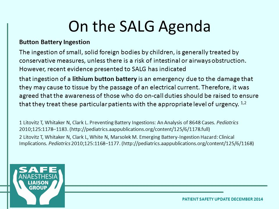 On the SALG Agenda Button Battery Ingestion The ingestion of small, solid foreign bodies by children, is generally treated by conservative measures, unless there is a risk of intestinal or airways obstruction.