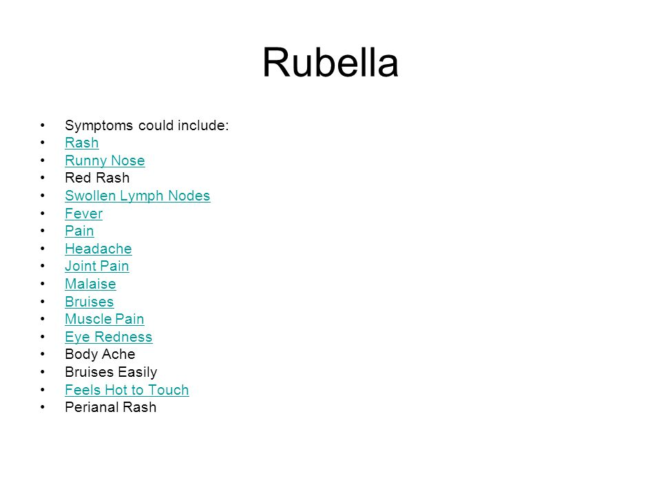 Rubella Symptoms could include: Rash Runny Nose Red Rash Swollen Lymph Nodes Fever Pain Headache Joint Pain Malaise Bruises Muscle Pain Eye Redness Bo
