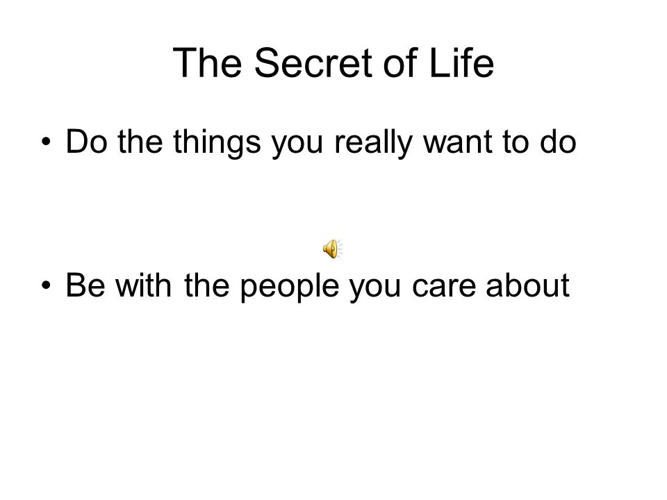 The Secret of Life Do the things you really want to do Be with the people you care about