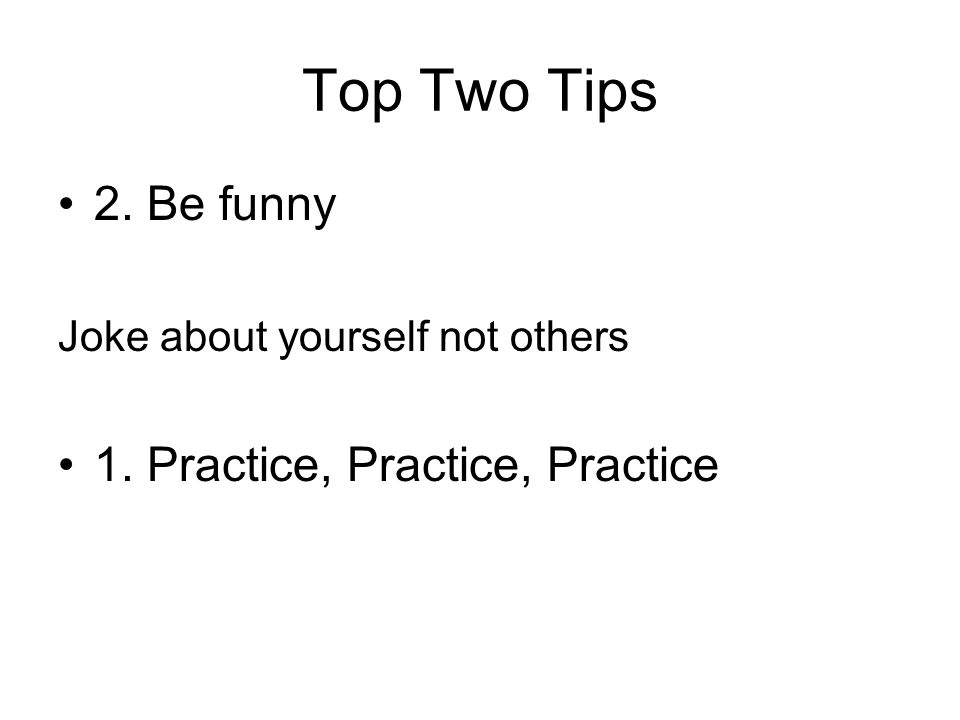 Top Two Tips 2. Be funny Joke about yourself not others 1. Practice, Practice, Practice