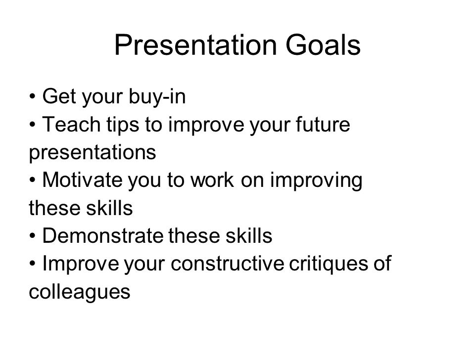 Presentation Goals Get your buy-in Teach tips to improve your future presentations Motivate you to work on improving these skills Demonstrate these skills Improve your constructive critiques of colleagues