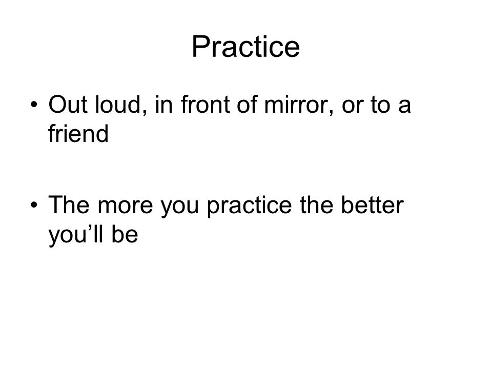Practice Out loud, in front of mirror, or to a friend The more you practice the better you'll be