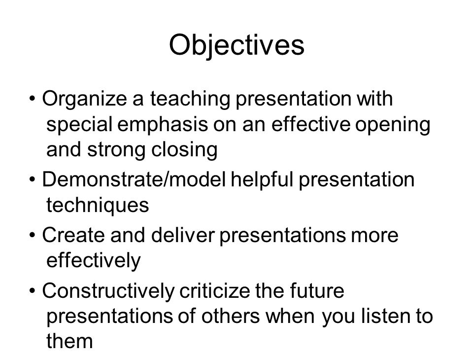 Objectives Organize a teaching presentation with special emphasis on an effective opening and strong closing Demonstrate/model helpful presentation techniques Create and deliver presentations more effectively Constructively criticize the future presentations of others when you listen to them