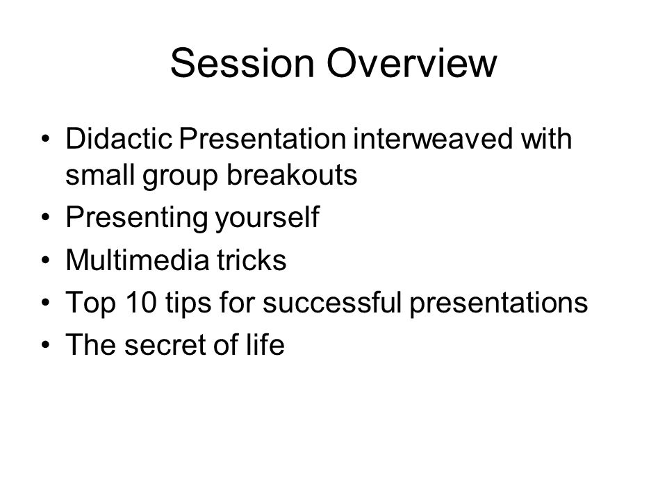 Session Overview Didactic Presentation interweaved with small group breakouts Presenting yourself Multimedia tricks Top 10 tips for successful presentations The secret of life