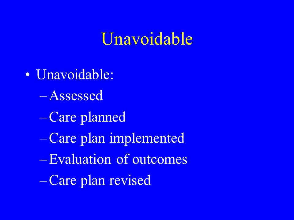 Unavoidable Unavoidable: –Assessed –Care planned –Care plan implemented –Evaluation of outcomes –Care plan revised