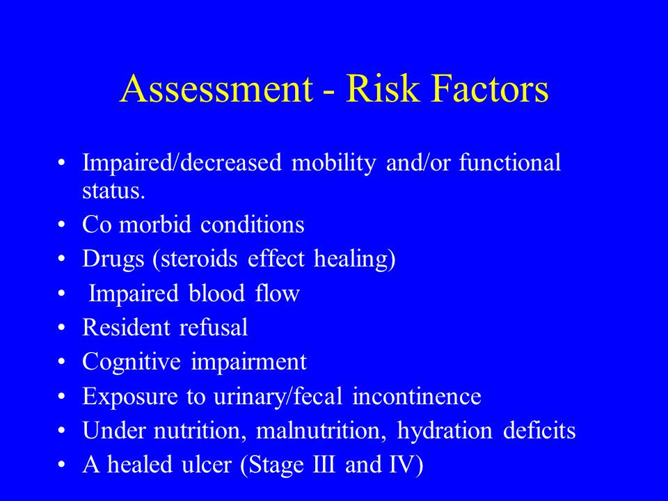 Assessment - Risk Factors Impaired/decreased mobility and/or functional status. Co morbid conditions Drugs (steroids effect healing) Impaired blood fl