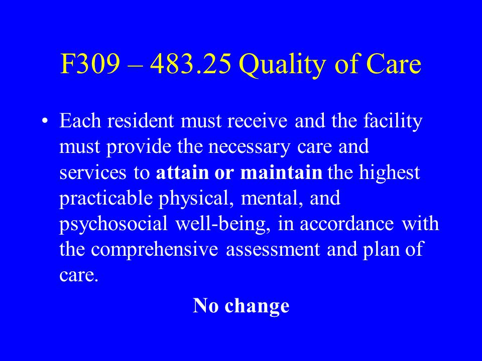 F309 – Intent The facility must ensure that the resident obtains optimal improvement or does not deteriorate within the limits of a resident's right to refuse treatment, and within the limits of recognized pathology and the normal aging process.
