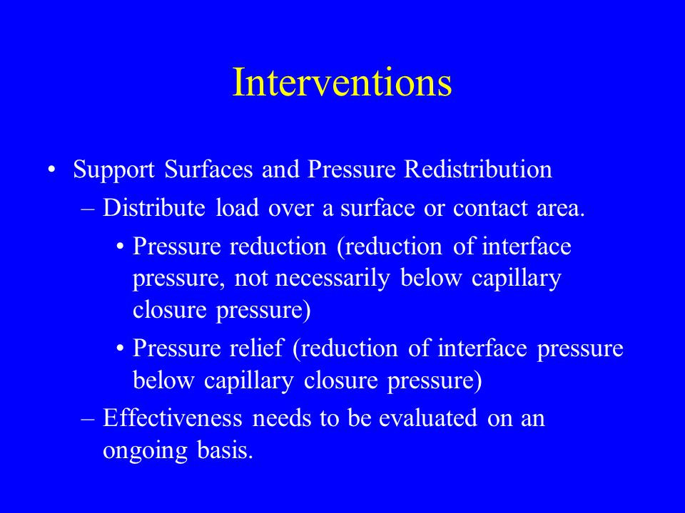 Interventions Support Surfaces and Pressure Redistribution –Distribute load over a surface or contact area. Pressure reduction (reduction of interface
