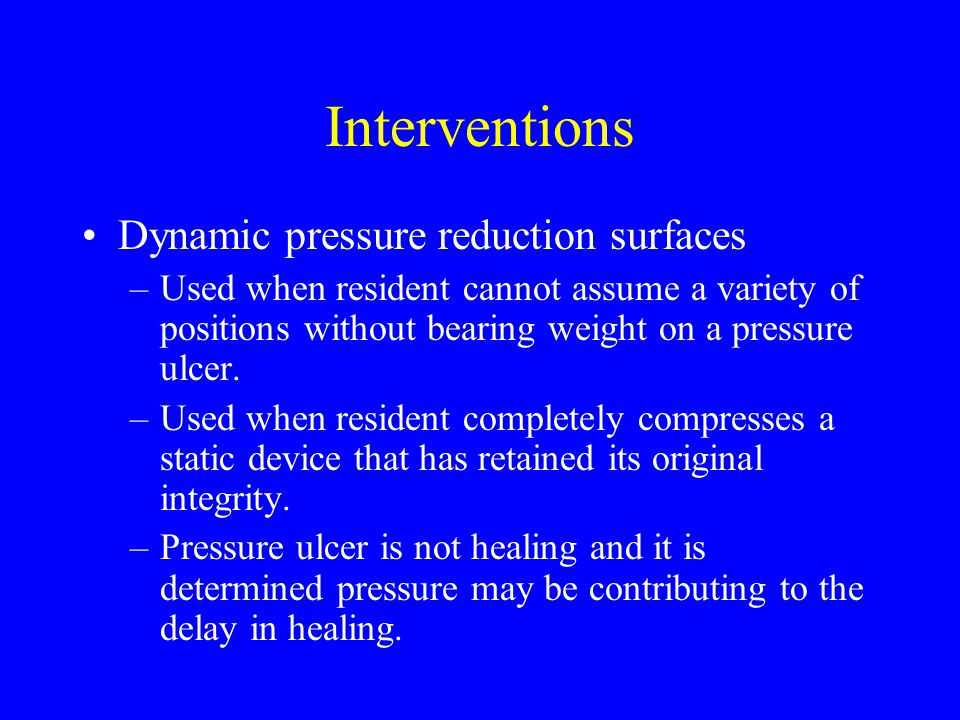 Interventions Dynamic pressure reduction surfaces –Used when resident cannot assume a variety of positions without bearing weight on a pressure ulcer.