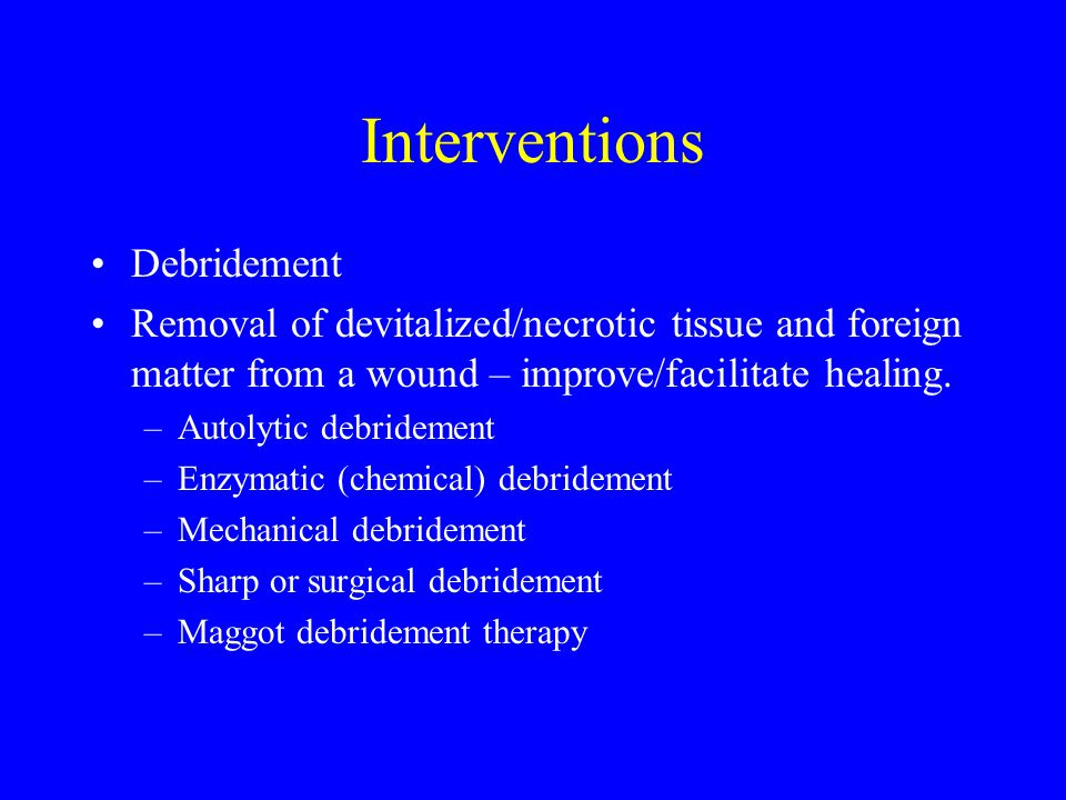 Interventions Debridement Removal of devitalized/necrotic tissue and foreign matter from a wound – improve/facilitate healing. –Autolytic debridement