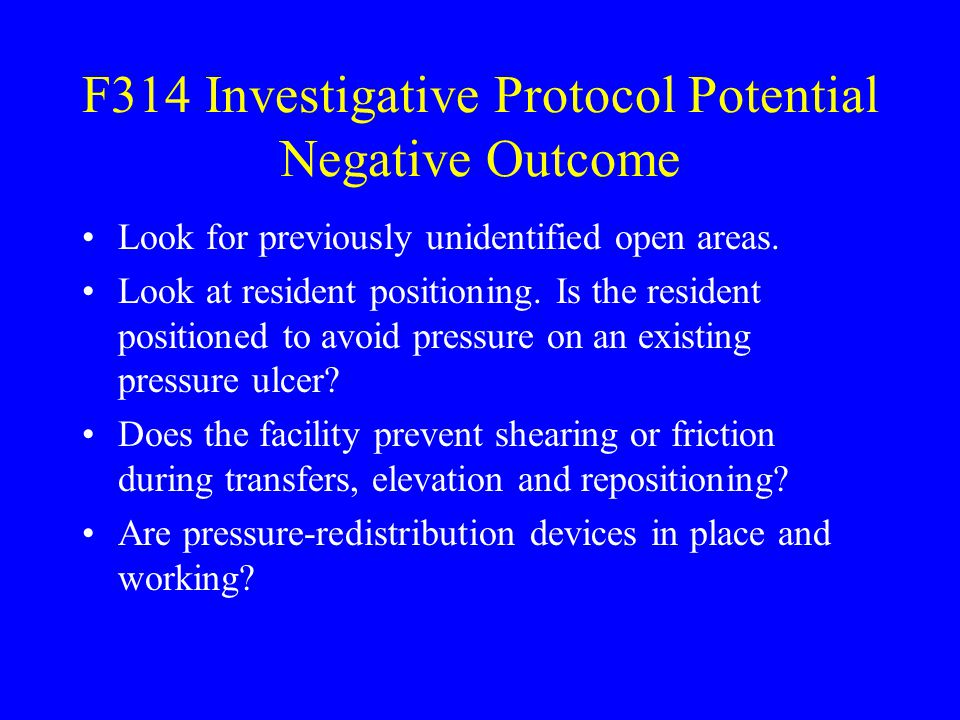 F314 Investigative Protocol Potential Negative Outcome Look for previously unidentified open areas. Look at resident positioning. Is the resident posi