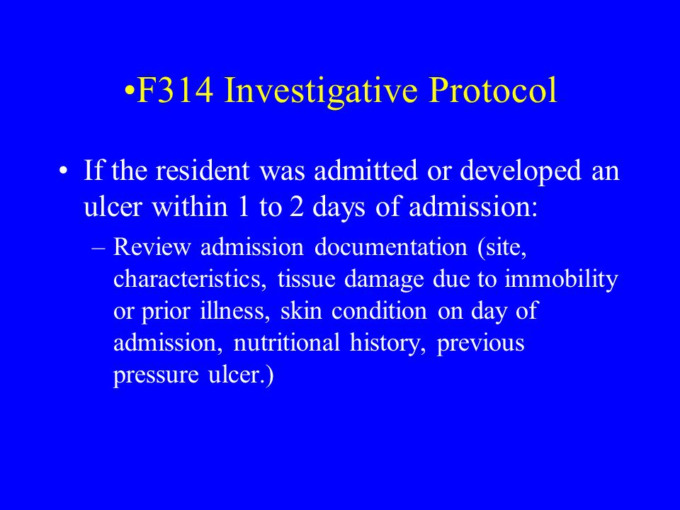 F314 Investigative Protocol If the resident was admitted or developed an ulcer within 1 to 2 days of admission: –Review admission documentation (site,