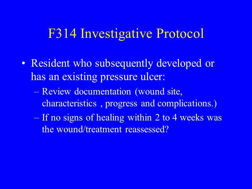 F314 Investigative Protocol Resident who subsequently developed or has an existing pressure ulcer: –Review documentation (wound site, characteristics,