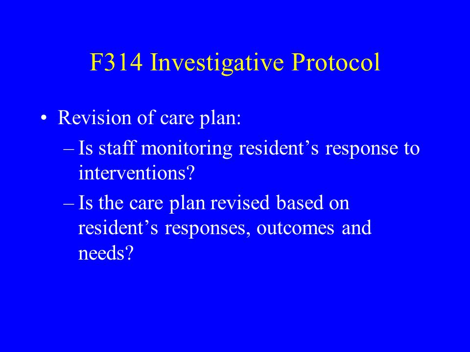 F314 Investigative Protocol Revision of care plan: –Is staff monitoring resident's response to interventions? –Is the care plan revised based on resid