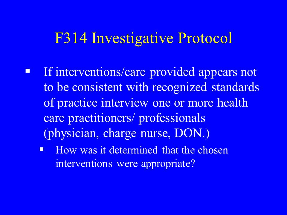 F314 Investigative Protocol  If interventions/care provided appears not to be consistent with recognized standards of practice interview one or more