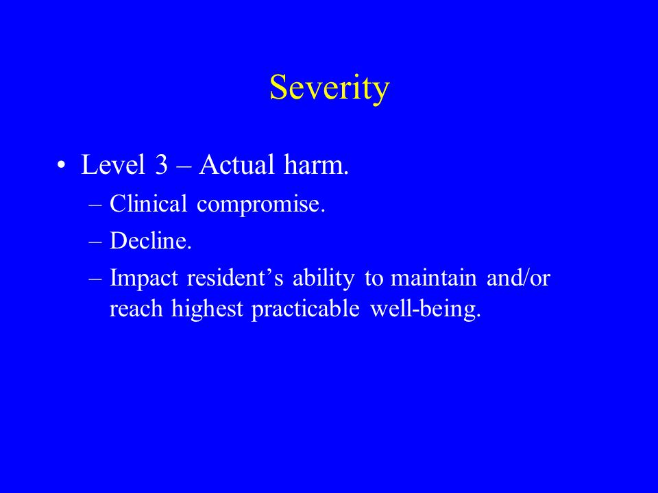 Severity Level 3 – Actual harm. –Clinical compromise. –Decline. –Impact resident's ability to maintain and/or reach highest practicable well-being.