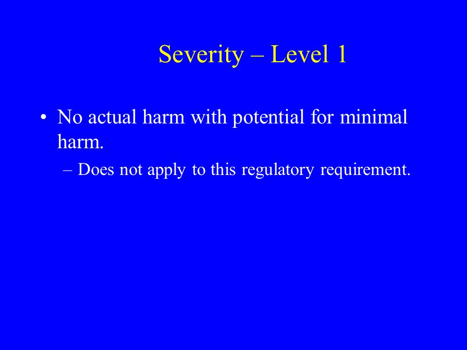 Severity – Level 1 No actual harm with potential for minimal harm. –Does not apply to this regulatory requirement.