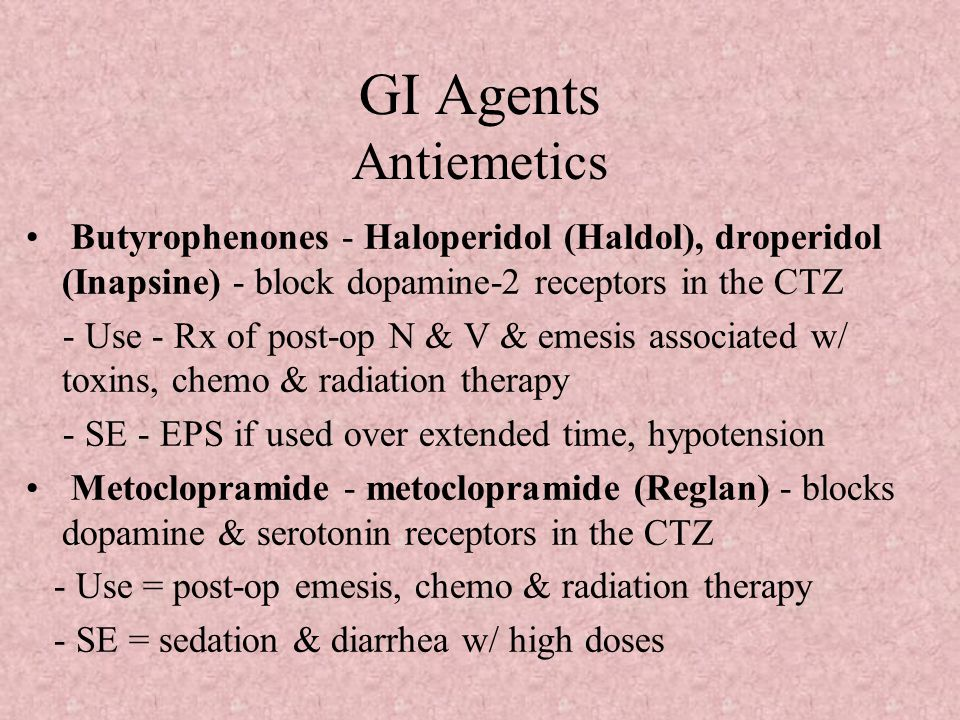 GI Agents Antiemetics Butyrophenones - Haloperidol (Haldol), droperidol (Inapsine) - block dopamine-2 receptors in the CTZ - Use - Rx of post-op N & V & emesis associated w/ toxins, chemo & radiation therapy - SE - EPS if used over extended time, hypotension Metoclopramide - metoclopramide (Reglan) - blocks dopamine & serotonin receptors in the CTZ - Use = post-op emesis, chemo & radiation therapy - SE = sedation & diarrhea w/ high doses