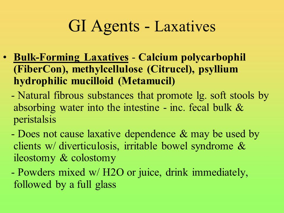 GI Agents - Laxatives Bulk-Forming Laxatives - Calcium polycarbophil (FiberCon), methylcellulose (Citrucel), psyllium hydrophilic mucilloid (Metamucil) - Natural fibrous substances that promote lg.