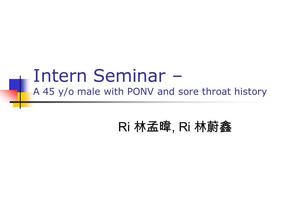 Intern Seminar – A 45 y/o male with PONV and sore throat history Ri 林孟暐, Ri 林蔚鑫