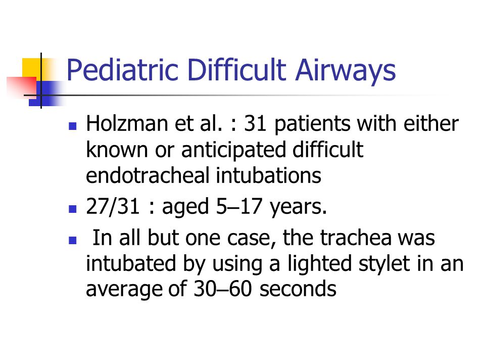 Pediatric Difficult Airways Holzman et al. : 31 patients with either known or anticipated difficult endotracheal intubations 27/31 : aged 5 – 17 years