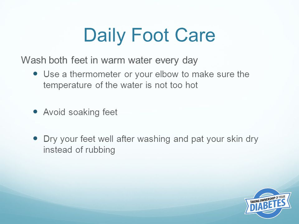 Daily Foot Care Wash both feet in warm water every day Use a thermometer or your elbow to make sure the temperature of the water is not too hot Avoid soaking feet Dry your feet well after washing and pat your skin dry instead of rubbing