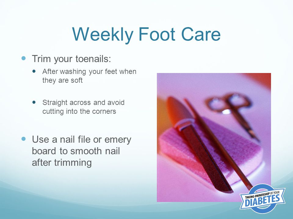 Weekly Foot Care Trim your toenails: After washing your feet when they are soft Straight across and avoid cutting into the corners Use a nail file or emery board to smooth nail after trimming