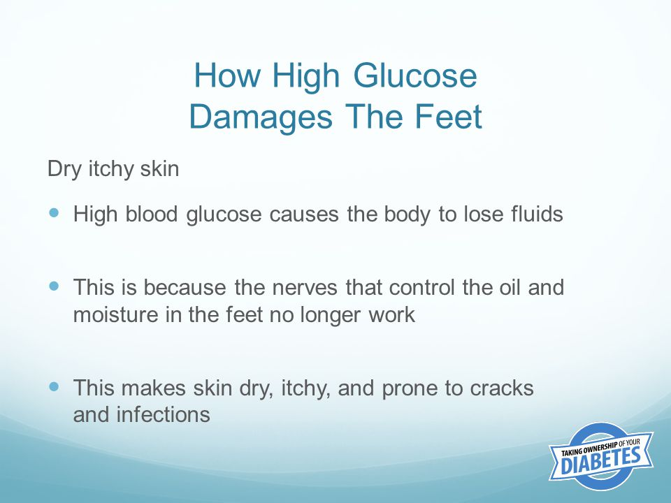 How High Glucose Damages The Feet Dry itchy skin High blood glucose causes the body to lose fluids This is because the nerves that control the oil and moisture in the feet no longer work This makes skin dry, itchy, and prone to cracks and infections