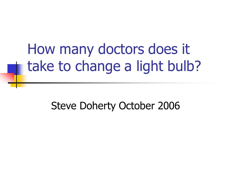 How many doctors does it take to change a light bulb Steve Doherty October 2006