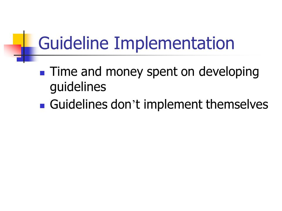 Guideline Implementation Time and money spent on developing guidelines Guidelines don ' t implement themselves