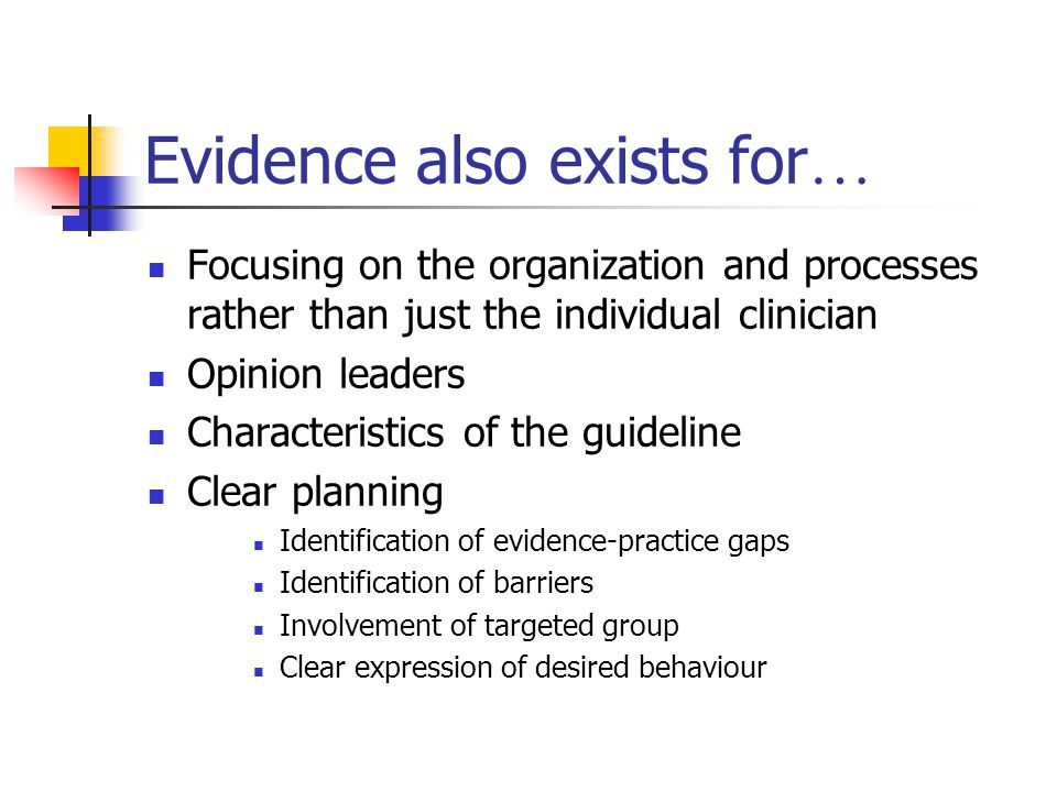 Evidence also exists for … Focusing on the organization and processes rather than just the individual clinician Opinion leaders Characteristics of the guideline Clear planning Identification of evidence-practice gaps Identification of barriers Involvement of targeted group Clear expression of desired behaviour