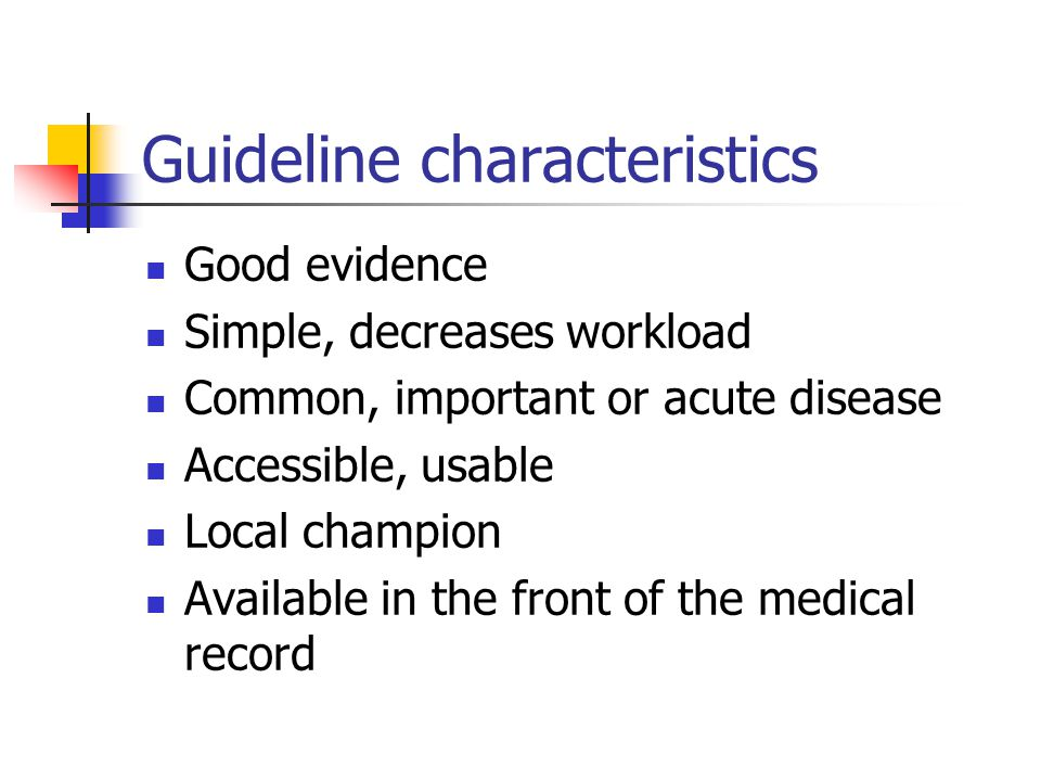 Guideline characteristics Good evidence Simple, decreases workload Common, important or acute disease Accessible, usable Local champion Available in t