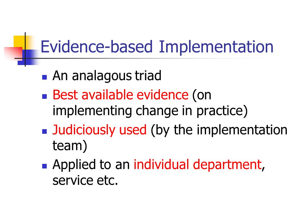 Evidence-based Implementation An analagous triad Best available evidence (on implementing change in practice) Judiciously used (by the implementation team) Applied to an individual department, service etc.