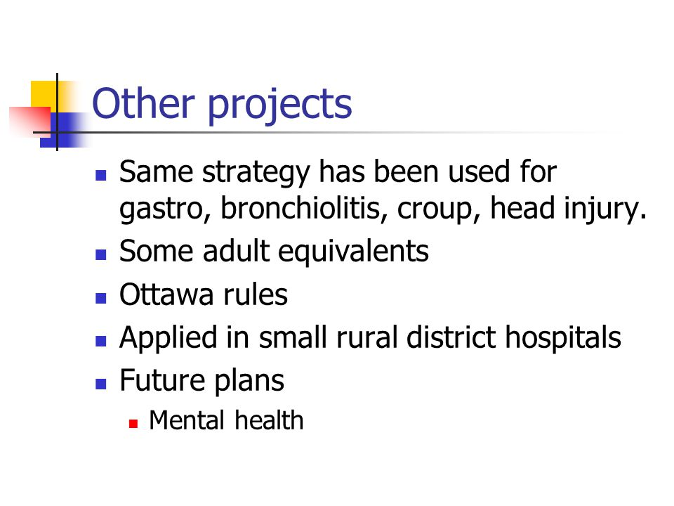 Other projects Same strategy has been used for gastro, bronchiolitis, croup, head injury. Some adult equivalents Ottawa rules Applied in small rural d