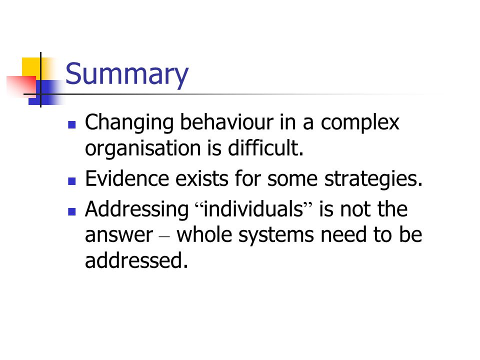 """Summary Changing behaviour in a complex organisation is difficult. Evidence exists for some strategies. Addressing """" individuals """" is not the answer –"""
