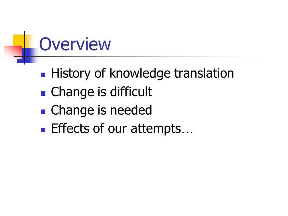 Overview History of knowledge translation Change is difficult Change is needed Effects of our attempts …