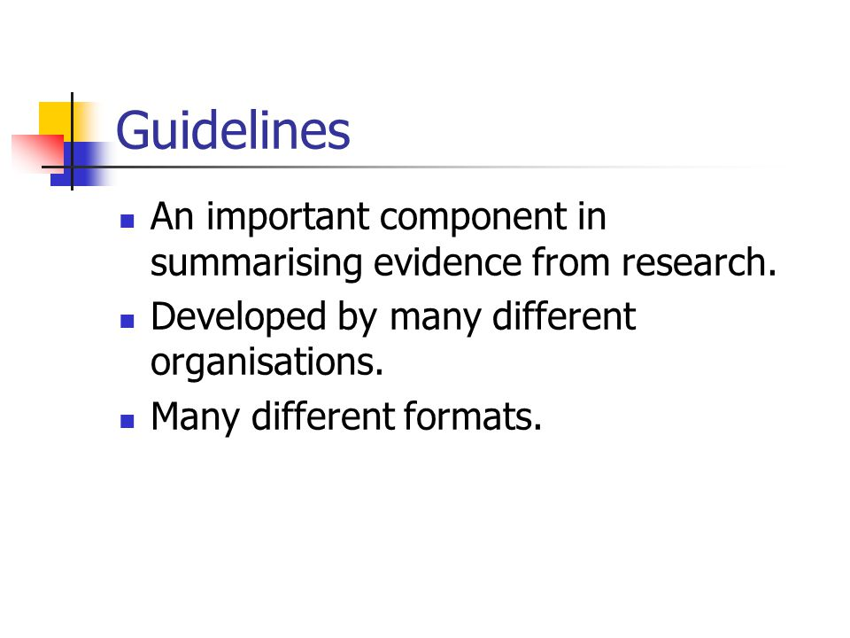 Guidelines An important component in summarising evidence from research. Developed by many different organisations. Many different formats.