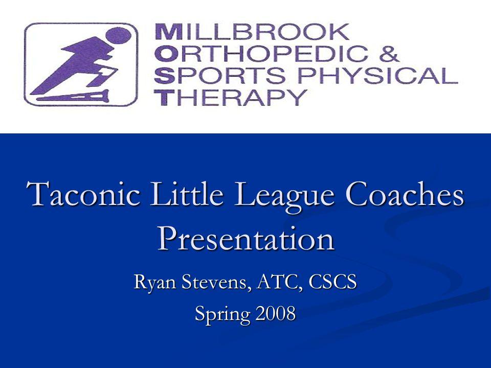Taconic Little League Coaches Presentation Ryan Stevens, ATC, CSCS Spring 2008