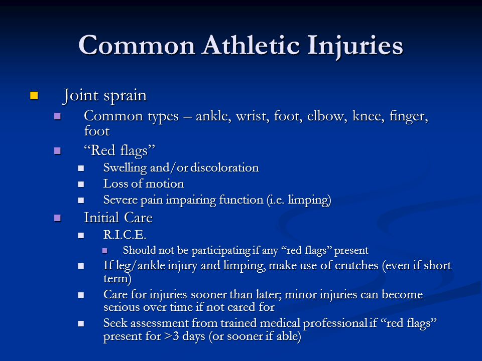 Common Athletic Injuries Joint sprain Joint sprain Common types – ankle, wrist, foot, elbow, knee, finger, foot Common types – ankle, wrist, foot, elbow, knee, finger, foot Red flags Red flags Swelling and/or discoloration Swelling and/or discoloration Loss of motion Loss of motion Severe pain impairing function (i.e.